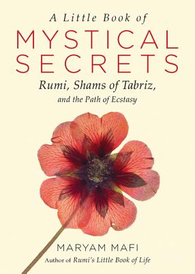 A Little Book of Mystical Secrets: Rumi, Shams of Tabriz, and the Path of Ecstasy, Mafi, Maryam