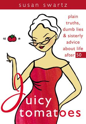 Juicy Tomatoes: Plain Truths, Dumb Lies, and Sisterly Advice About Life After 50, Swartz, Susan