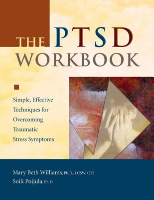 The PTSD Workbook: Simple, Effective Techniques for Overcoming Traumatic Stress Symptoms, Mary Beth Williams, Soili Poijula