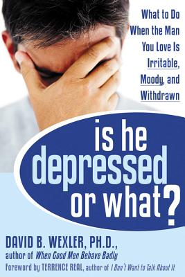 Is He Depressed or What?: What to Do When the Man You Love Is Irritable, Moody, and Withdrawn, Wexler, David B.
