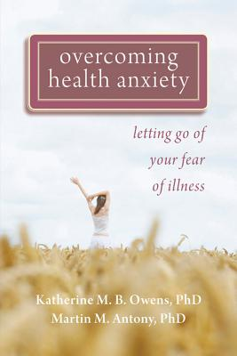 Overcoming Health Anxiety: Letting Go of Your Fear of Illness, Owens PhD, Katherine; Antony PhD, Martin M.