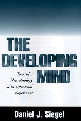 The Developing Mind: Toward a Neurobiology of Interpersonal Experience, Daniel J. Siegel