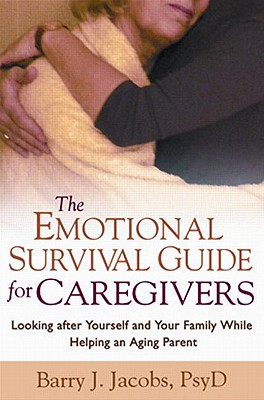 The Emotional Survival Guide for Caregivers: Looking After Yourself and Your Family While Helping an Aging Parent, Barry J. Jacobs