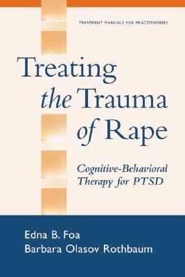 Treating the Trauma of Rape: Cognitive-Behavioral Therapy for PTSD, Foa PhD, Edna B.; Rothbaum PhD  ABPP, Barbara Olasov; Foa, Edna B.