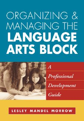 Image for Organizing and Managing the Language Arts Block: A Professional Development Guide (Solving Problems in the Teaching of Literacy)