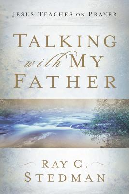 Talking With My Father : Jesus Teaches on Prayer, RAY C. STEDMAN