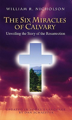 The Six Miracles of Calvary: Unveiling the Story of Easter, William R. Nicholson