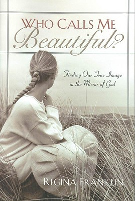 Who Calls Me Beautiful: Finding Our True Image In The Mirror Of God, Franklin, Regina