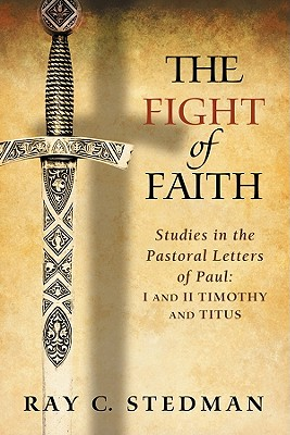 The Fight of Faith: Studies in the Pastoral Letters of Paul: I and II Timothy and Titus, Ray C. Stedman