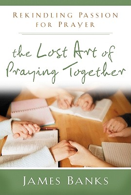 Image for Lost Art of Praying Together:  Rekindling Passion for Prayer