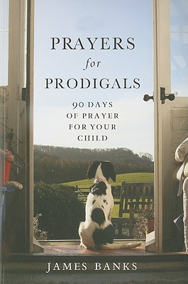 Prayers for Prodigals: 90 Days of Prayer for Your Child, Banks, James