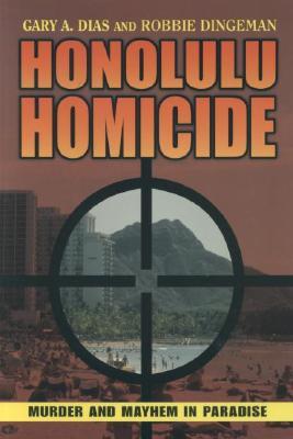 Honolulu Homicide: Murder and Mayhem in Paradise, Gary A. Dias, Robbie Dingeman