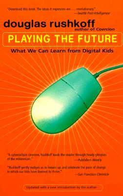 Playing the Future: What We Can Learn from Digital Kids, Rushkoff, Douglas