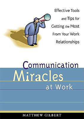 Image for Communication Miracles at Work: Effective Tools and Tips for Getting the Most from Your Work Relationships