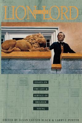 Lion of the Lord:  Essays on the Life & Service of Brigham Young, SUSAN EASTON BLACK, EDITOR, LARRY C. PORTER, EDITOR