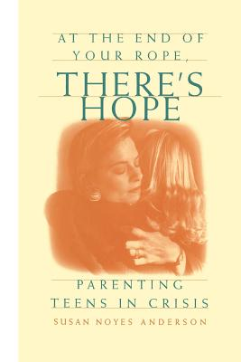 Image for At the End of Your Rope, There's Hope : Parenting Teens in Crisis