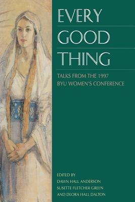 Every Good Thing: Talks from the 1997 Byu Women's Conference, BYU WOMEN'S CONFERENCE (1997), DAWN HALL ANDERSON, SUSETTE FLETCHER GREEN, DLORA HALL DALTON