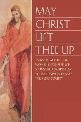 Image for May Christ Lift Thee Up: Talks from the 1998 Women's Conference