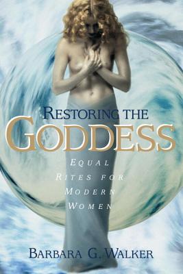 Restoring the Goddess: Equal Rites for Modern Women, Walker, Barbara G.