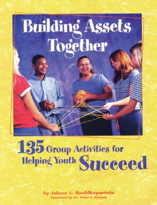 Building Assets Together: 135 Group Activities for Helping Youth Succeed, Roehlkepartain, Jolene L.; Benson, Dr. Dr. Peter L. [Foreword]