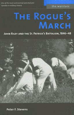 The Rogue's March: John Riley and the St. Patrick's Battalion, 1846-48 (The Warriors), Stevens, Peter F.