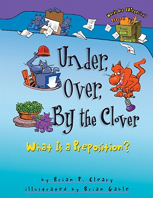 Under, Over, by the Clover: What Is a Preposition? (Words Are Categorical), Brian P. Cleary