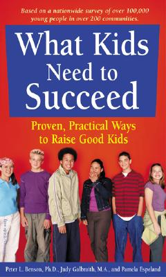 What Kids Need to Succeed : Proven, Practical Ways to Raise Good Kids, Benson,Peter L./Galbraith,Judy/Espeland,Pamela