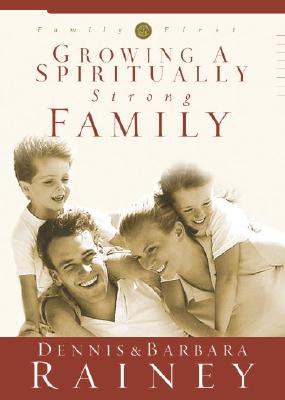 Growing a Spiritually Strong Family (The Family First series, book one), Dennis Rainey; Barbara Rainey