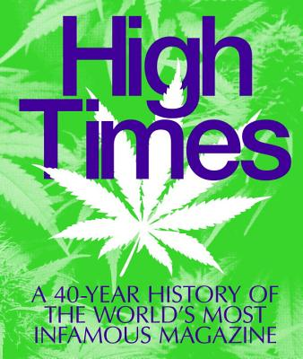 High Times: A 40-Year History of the World's Most Infamous Magazine, Editors of High Times Magazine