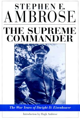 The Supreme Commander: The War Years of Dwight D. Eisenhower, Ambrose, Stephen E.