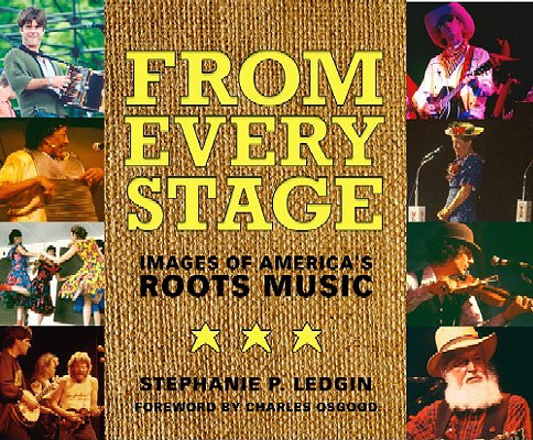 From Every Stage: Images of America's Roots Music, Ledgin, Stephanie P.; Charles Osgood
