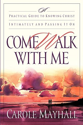 Image for Come Walk with Me: A Practical Guide to Knowing Christ Intimately and Passing It On