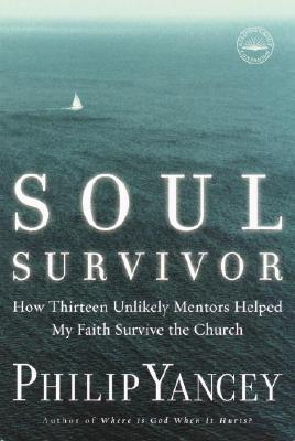 Soul Survivor: How Thirteen Unlikely Mentors Helped My Faith Survive the Church, Yancey, Philip