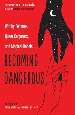 Image for Becoming Dangerous: Witchy Femmes, Queer Conjurers, and Magical Rebels