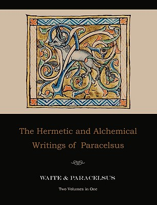 The Hermetic and Alchemical Writings of Paracelsus--Two Volumes in One, Paracelsus; Waite, Arthur Edward