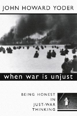 When War Is Unjust, Second Edition: Being Honest in Just-War Thinking, Yoder, John Howard