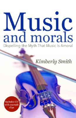 Music And Morals: Dispelling the Myth that Music Is Amoral, Kimberly Smith