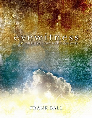 Image for Eyewitness: The Life of Christ Told in One Story