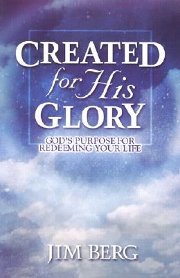 Created for His Glory: God's Purpose for Redeeming Your Life, Jim Berg