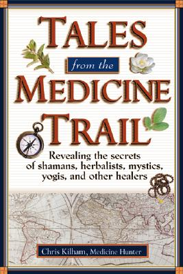 Image for Tales From The Medicine Trail: Tracking Down The Health Secrets Of Shamans  Herbalists  Mystics  ...