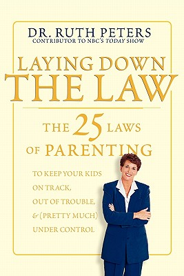 Laying Down the Law : The 25 Laws of Parenting to Keep Your Kids on Track, Out of Trouble, and (Pretty Much) Under Control, RUTH PETERS