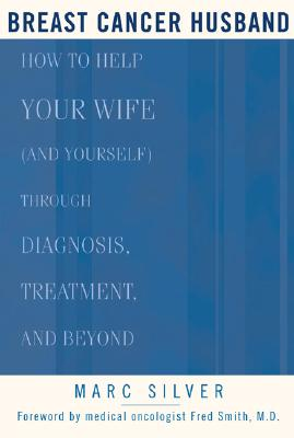 Breast Cancer Husband: How to Help Your Wife (and Yourself) during Diagnosis, Treatment, and Beyond, Silver, Marc