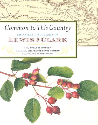 Common to This Country: Botanical Discoveries of Lewis and Clark, Munger, Susan H.; Klinkenborg, Verlyn [foreword]