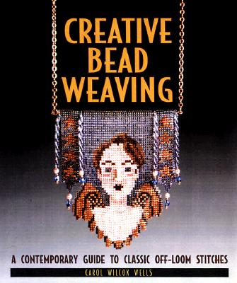 Creative Bead Weaving: A Contemporary Guide To Classic Off-Loom Stitches, Carol Wells