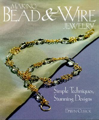 Image for Making Bead & Wire Jewelry: Simple Techniques, Stunning Designs