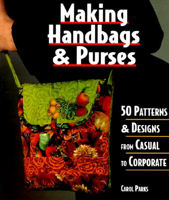 Image for Making Handbags & Purses: 50 Patterns & Designs from Casual to Corporate