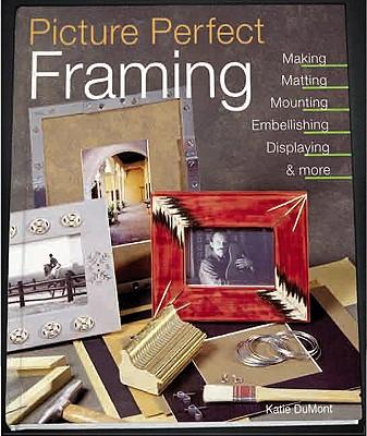 Image for Picture Perfect Framing: Making, Matting, Mounting, Embellishing, Displaying and More