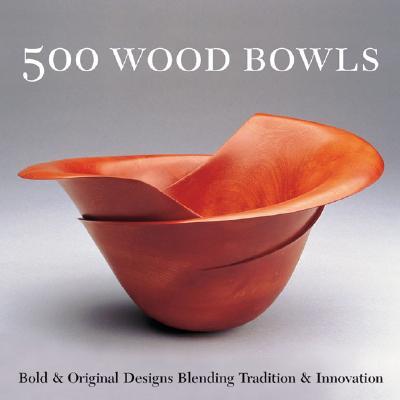 Image for 500 Wood Bowls: Bold & Original Designs Blending Tradition & Innovation (500 Series)