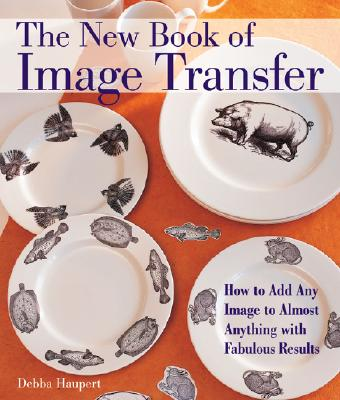 Image for The New Book of Image Transfer: How to Add Any Image to Almost Anything with Fabulous Results