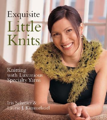 Exquisite Little Knits: Knitting with Luxurious Specialty Yarns, Iris Schreier; Laurie J. Kimmelstiel